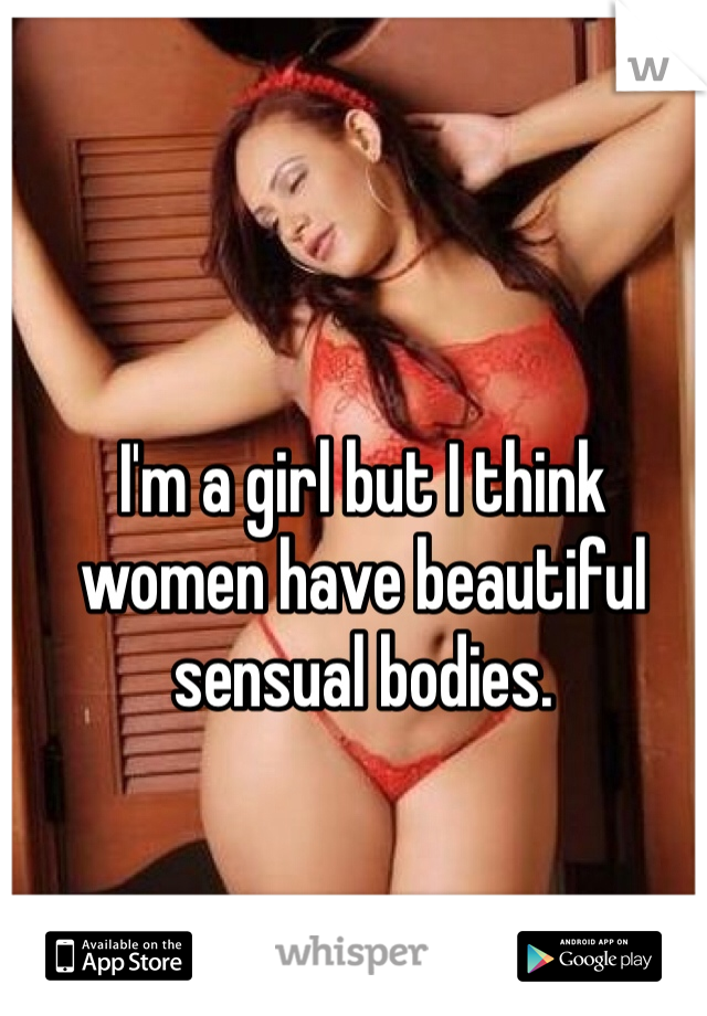 I'm a girl but I think women have beautiful sensual bodies.