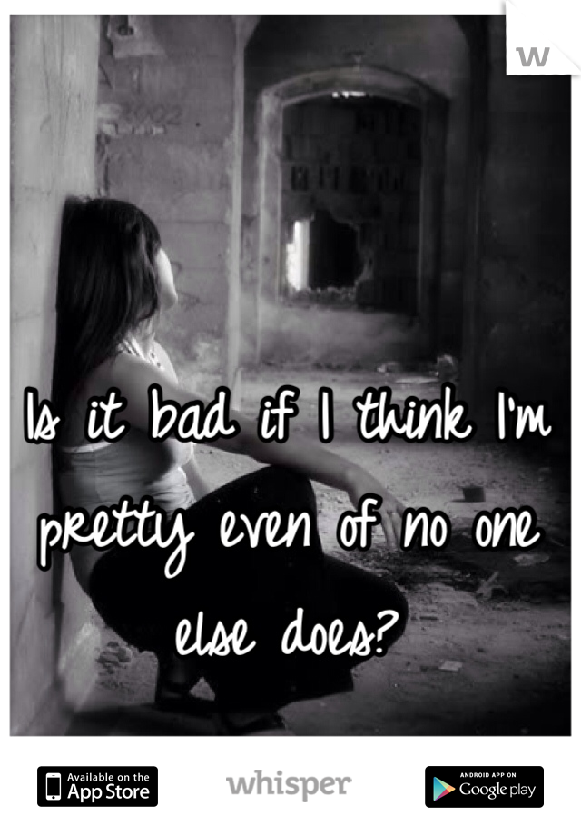 Is it bad if I think I'm pretty even of no one else does?