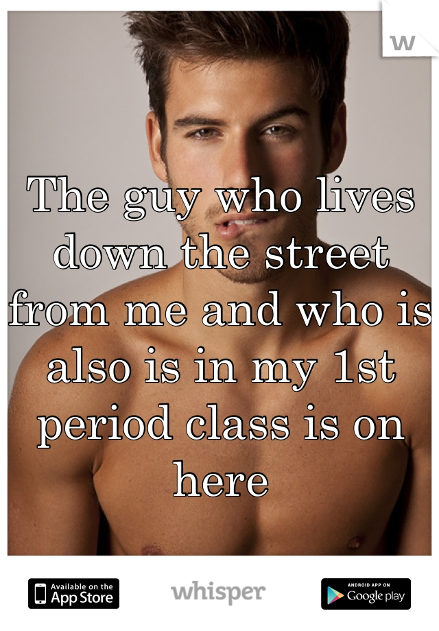 The guy who lives down the street from me and who is also is in my 1st period class is on here