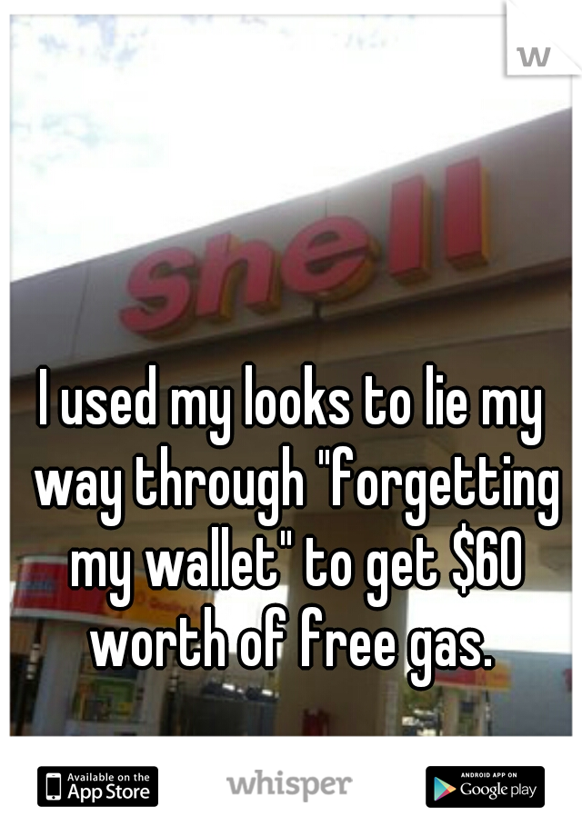 "I used my looks to lie my way through ""forgetting my wallet"" to get $60 worth of free gas."