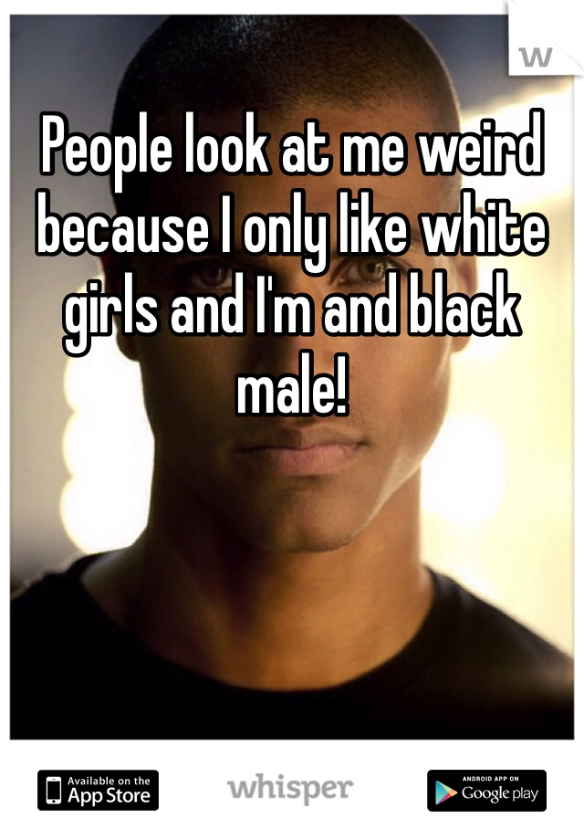 People look at me weird because I only like white girls and I'm and black male!
