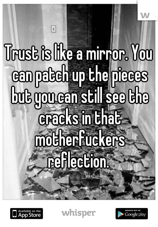 Trust is like a mirror. You can patch up the pieces but you can still see the cracks in that motherfuckers reflection.