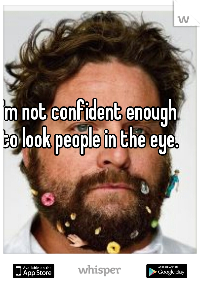 I'm not confident enough to look people in the eye.