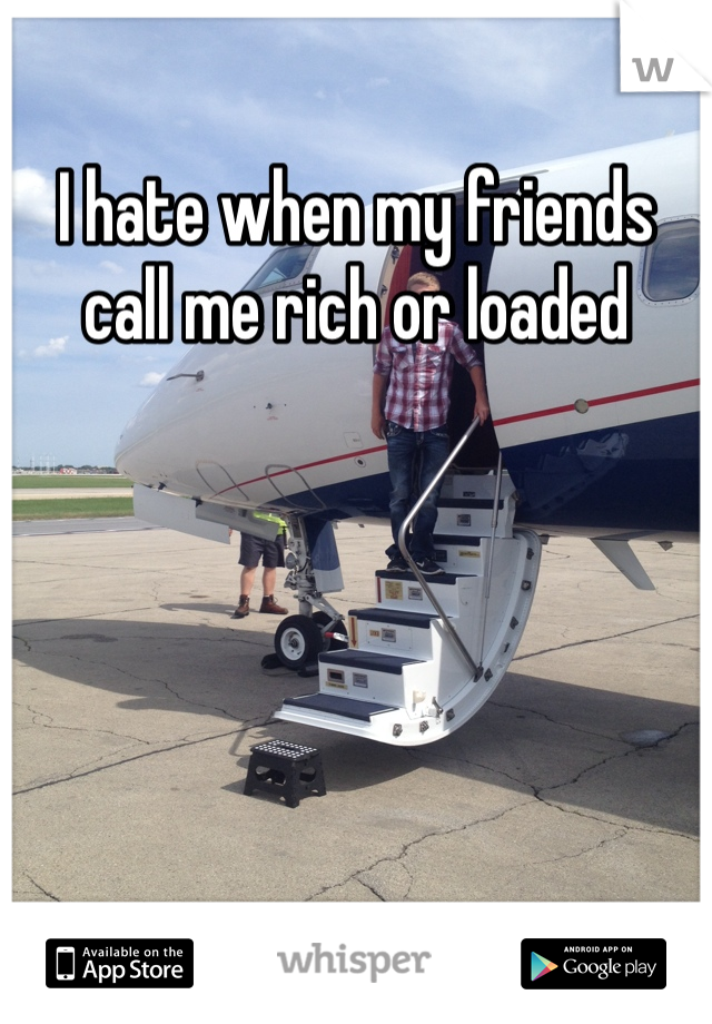 I hate when my friends call me rich or loaded
