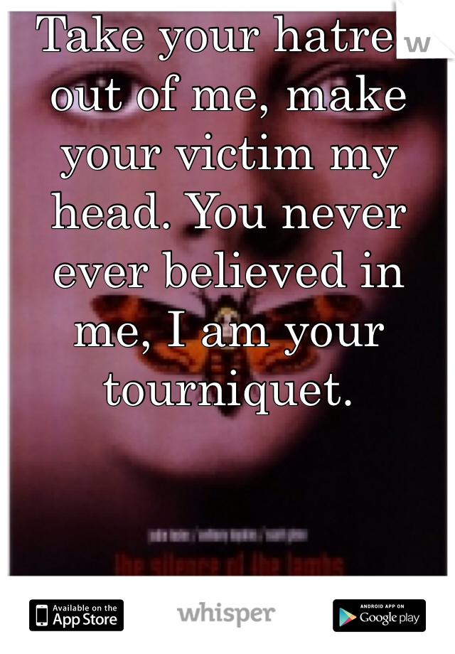 Take your hatred out of me, make your victim my head. You never ever believed in me, I am your tourniquet.
