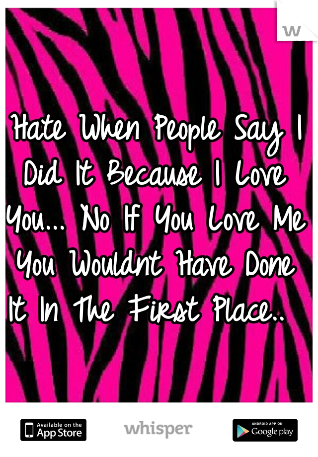 I Hate When People Say I Did It Because I Love You... No If You Love Me You Wouldnt Have Done It In The First Place..