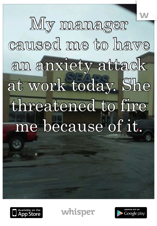 My manager caused me to have an anxiety attack at work today. She threatened to fire me because of it.