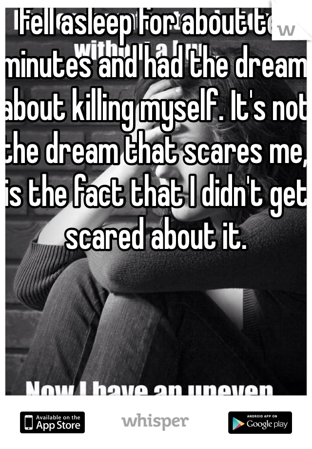 Fell asleep for about ten minutes and had the dream about killing myself. It's not the dream that scares me, is the fact that I didn't get scared about it.