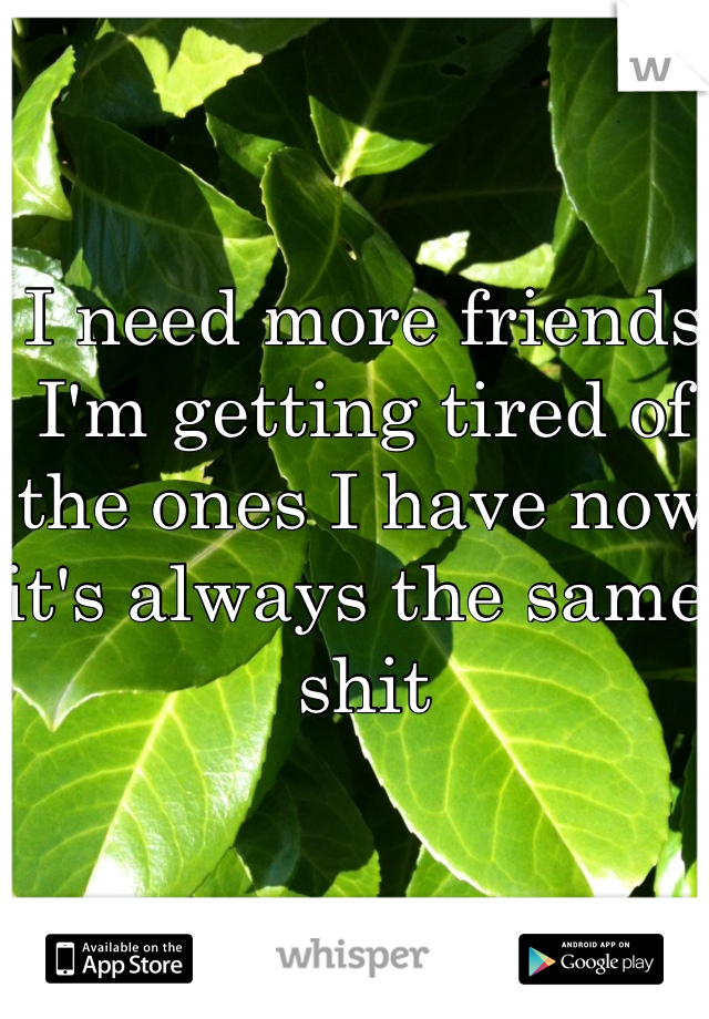 I need more friends I'm getting tired of the ones I have now it's always the same shit