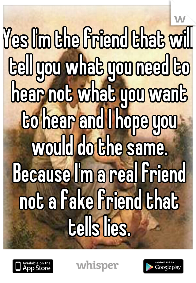 Yes I'm the friend that will tell you what you need to hear not what you want to hear and I hope you would do the same. Because I'm a real friend not a fake friend that tells lies.