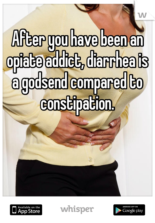 After you have been an opiate addict, diarrhea is a godsend compared to constipation.