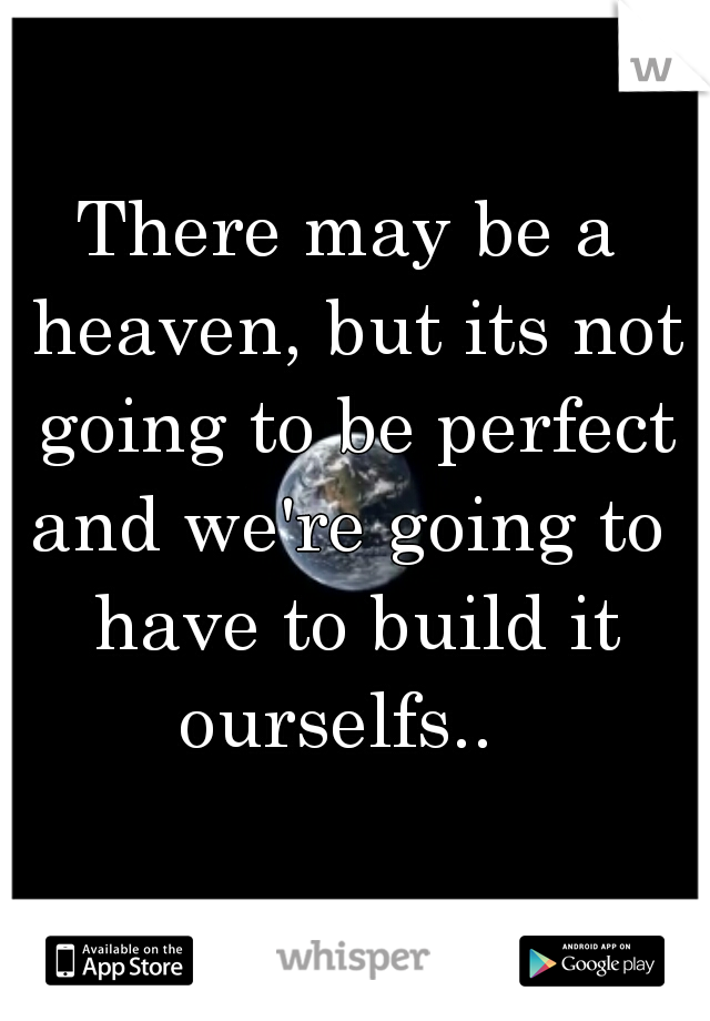 There may be a heaven, but its not going to be perfect  and we're going to have to build it ourselfs..