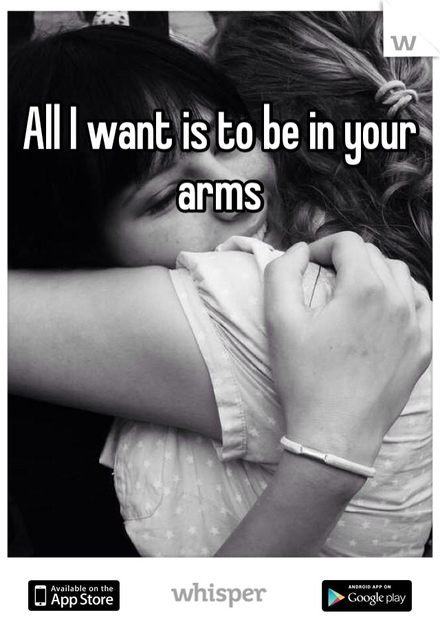 All I want is to be in your arms