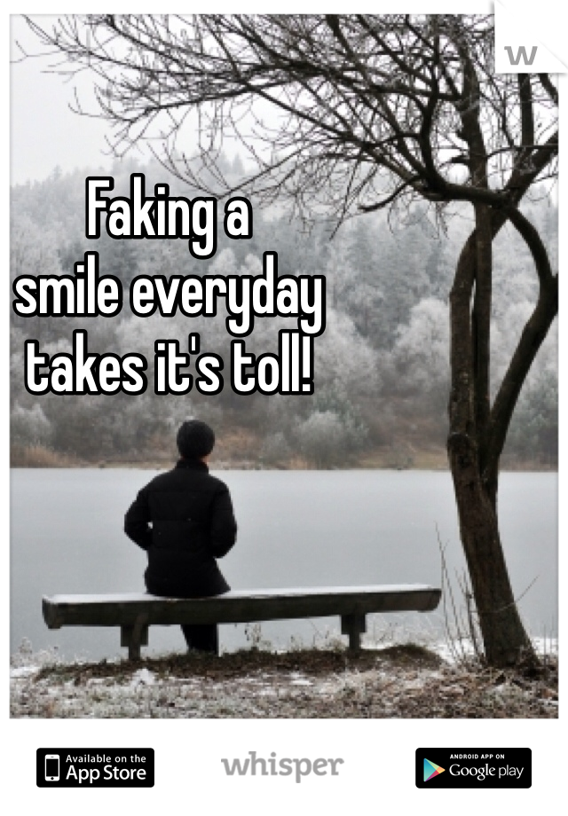 Faking a  smile everyday  takes it's toll!