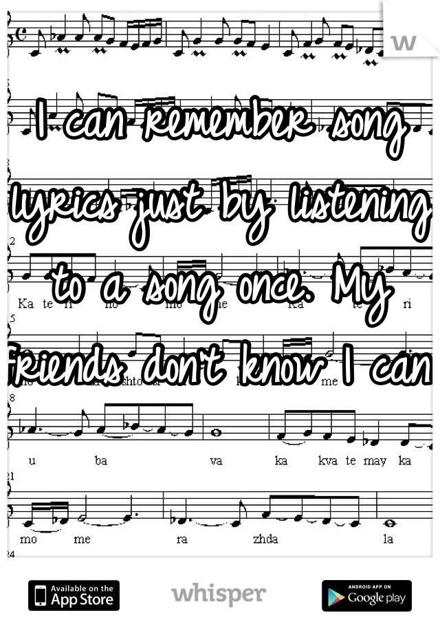 I can remember song lyrics just by listening to a song once. My friends don't know I can.