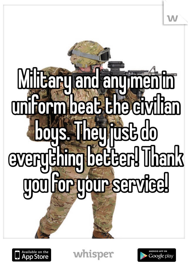 Military and any men in uniform beat the civilian boys. They just do everything better! Thank you for your service!