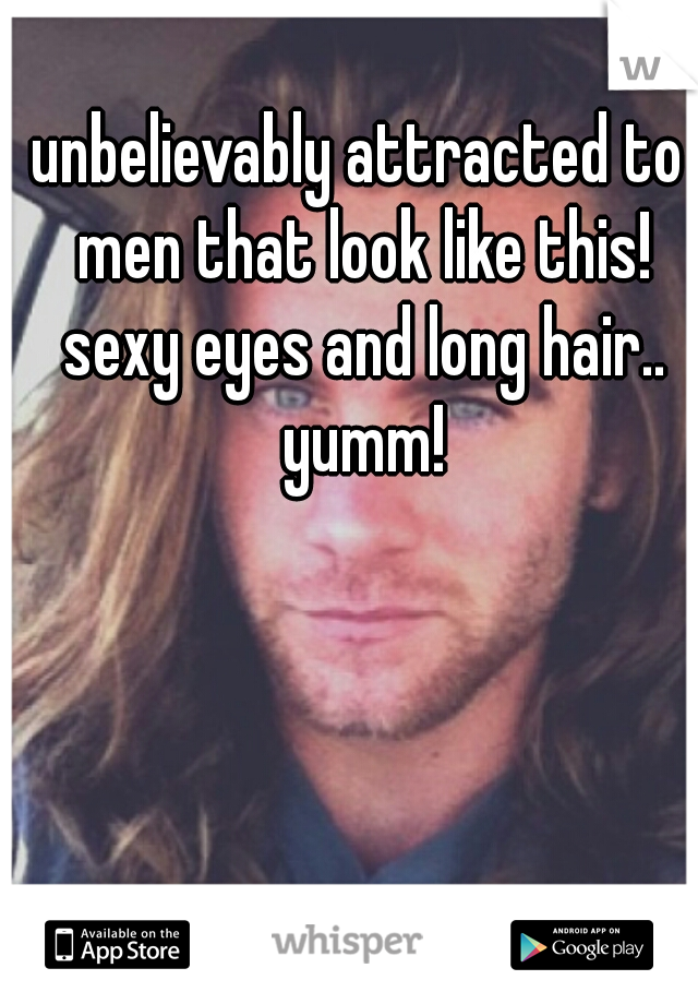 unbelievably attracted to men that look like this! sexy eyes and long hair.. yumm!