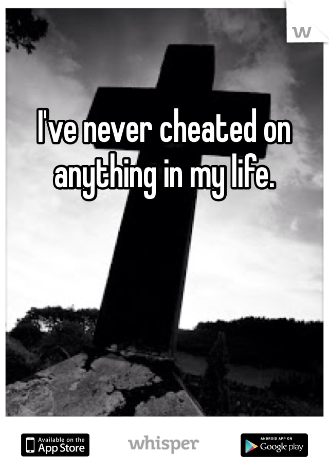 I've never cheated on anything in my life.