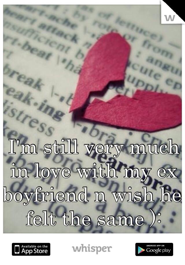 I'm still very much in love with my ex boyfriend n wish he felt the same ):