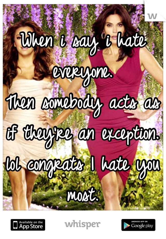 When i say i hate everyone. Then somebody acts as if they're an exception. lol congrats I hate you most.