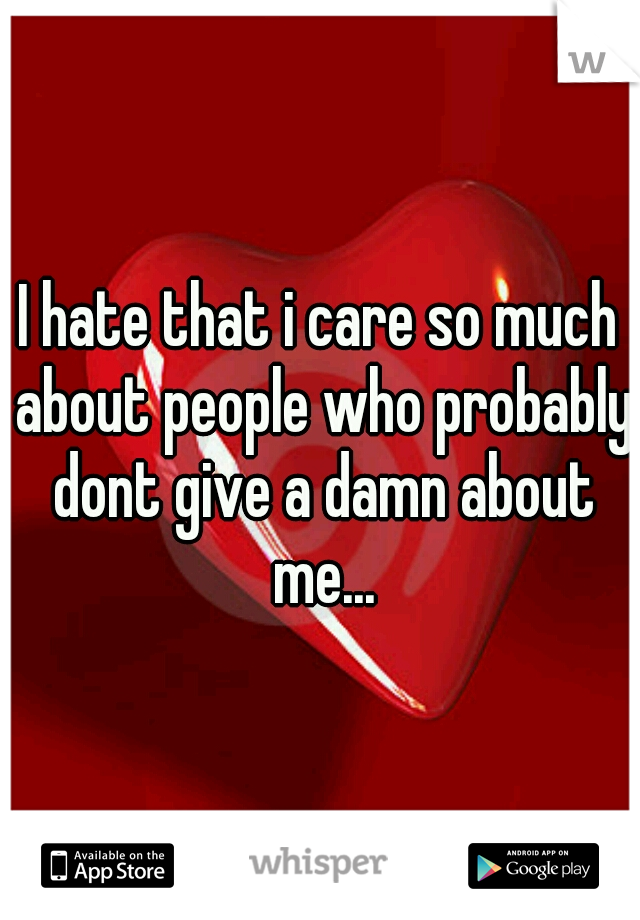 I hate that i care so much about people who probably dont give a damn about me...