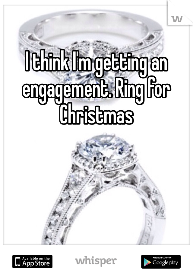I think I'm getting an engagement. Ring for Christmas