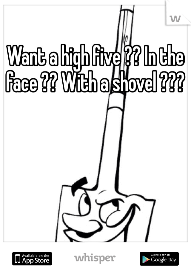 Want a high five ?? In the face ?? With a shovel ???