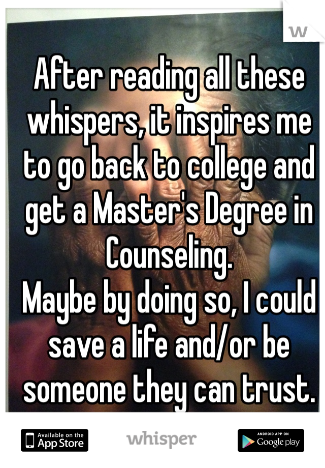 After reading all these whispers, it inspires me to go back to college and get a Master's Degree in Counseling.  Maybe by doing so, I could save a life and/or be someone they can trust.