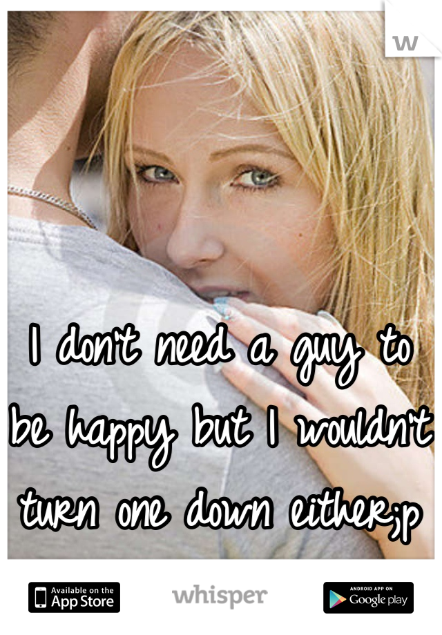 I don't need a guy to be happy but I wouldn't turn one down either;p