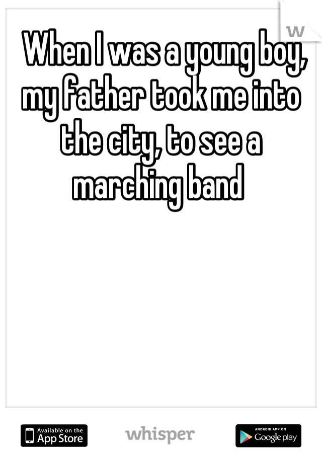When I was a young boy, my father took me into the city, to see a marching band