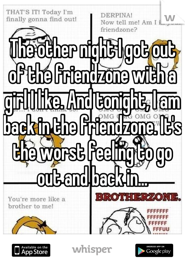 The other night I got out of the friendzone with a girl I like. And tonight, I am back in the friendzone. It's the worst feeling to go out and back in...