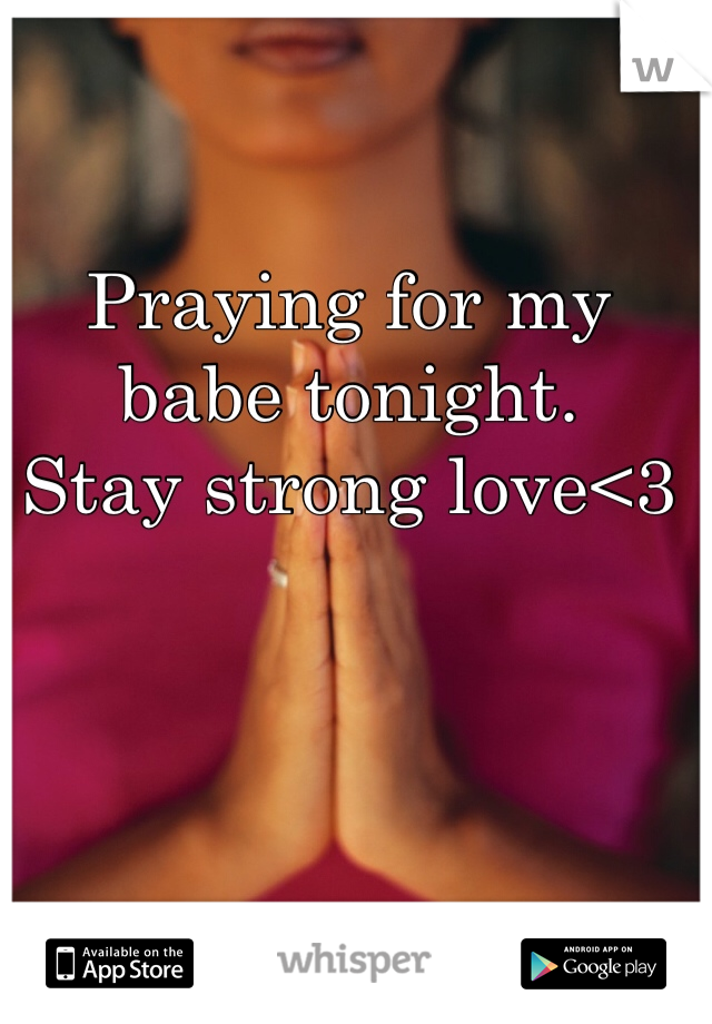 Praying for my babe tonight.  Stay strong love<3