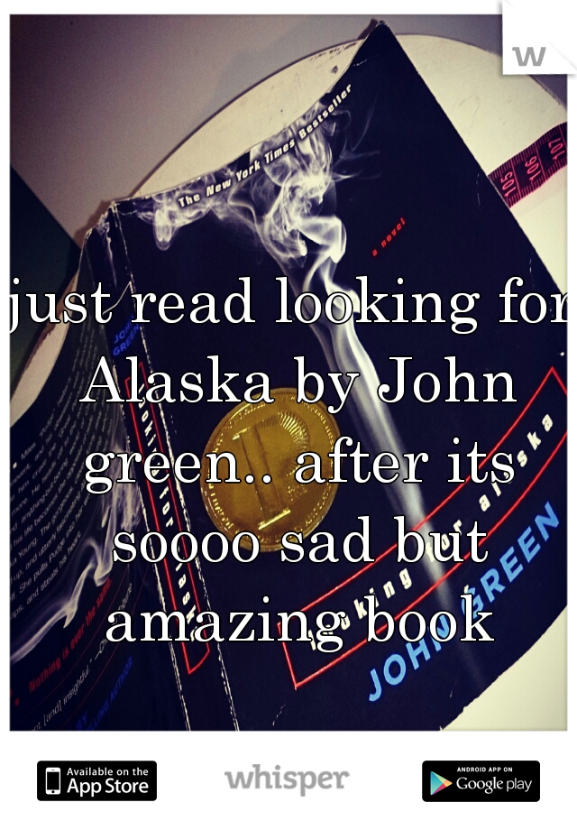 just read looking for Alaska by John green.. after its soooo sad but amazing book