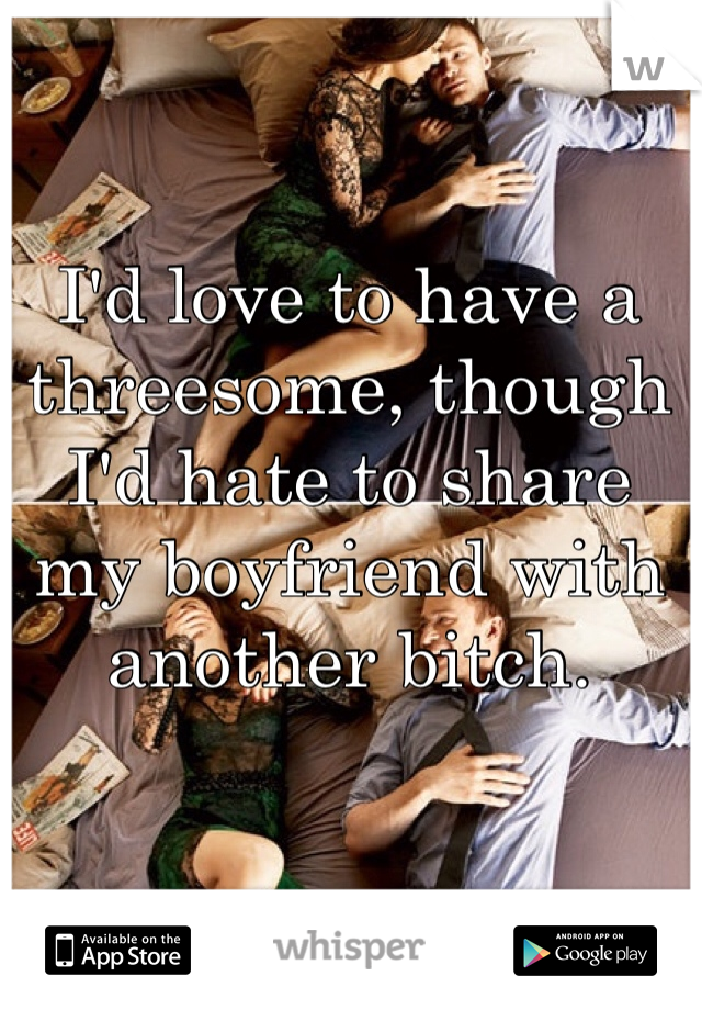 I'd love to have a threesome, though I'd hate to share my boyfriend with another bitch.