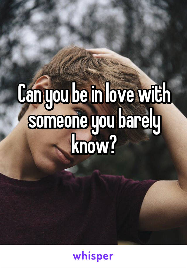 Can you be in love with someone you barely know?