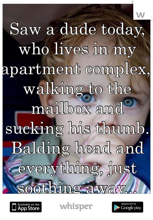 Saw a dude today, who lives in my apartment complex, walking to the mailbox and sucking his thumb. Balding head and everything, just soothing away...