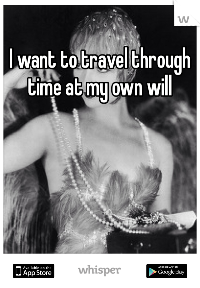 I want to travel through time at my own will