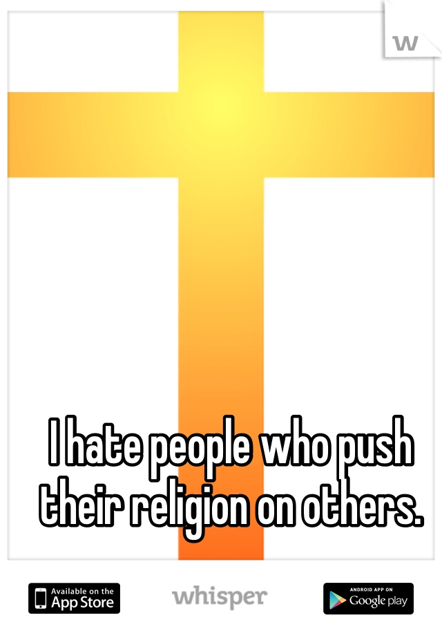 I hate people who push their religion on others.