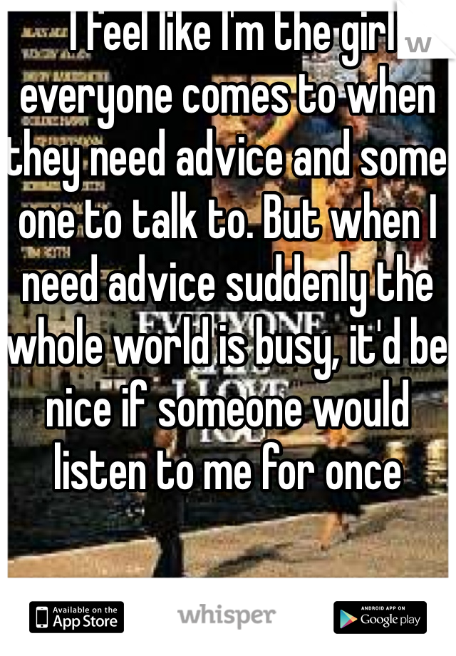 I feel like I'm the girl everyone comes to when they need advice and some one to talk to. But when I need advice suddenly the whole world is busy, it'd be nice if someone would listen to me for once