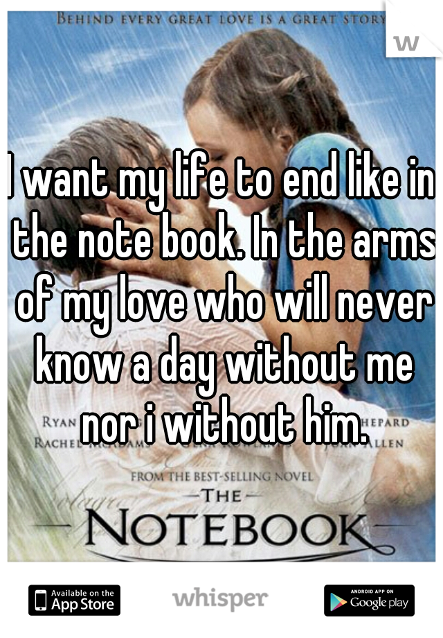 I want my life to end like in the note book. In the arms of my love who will never know a day without me nor i without him.