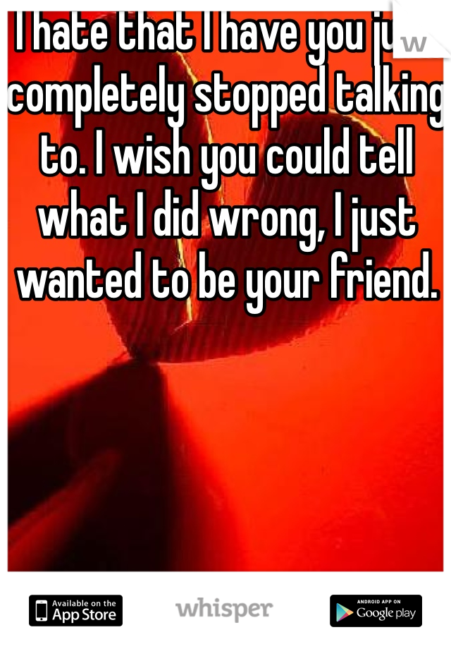 I hate that I have you just completely stopped talking to. I wish you could tell what I did wrong, I just wanted to be your friend.