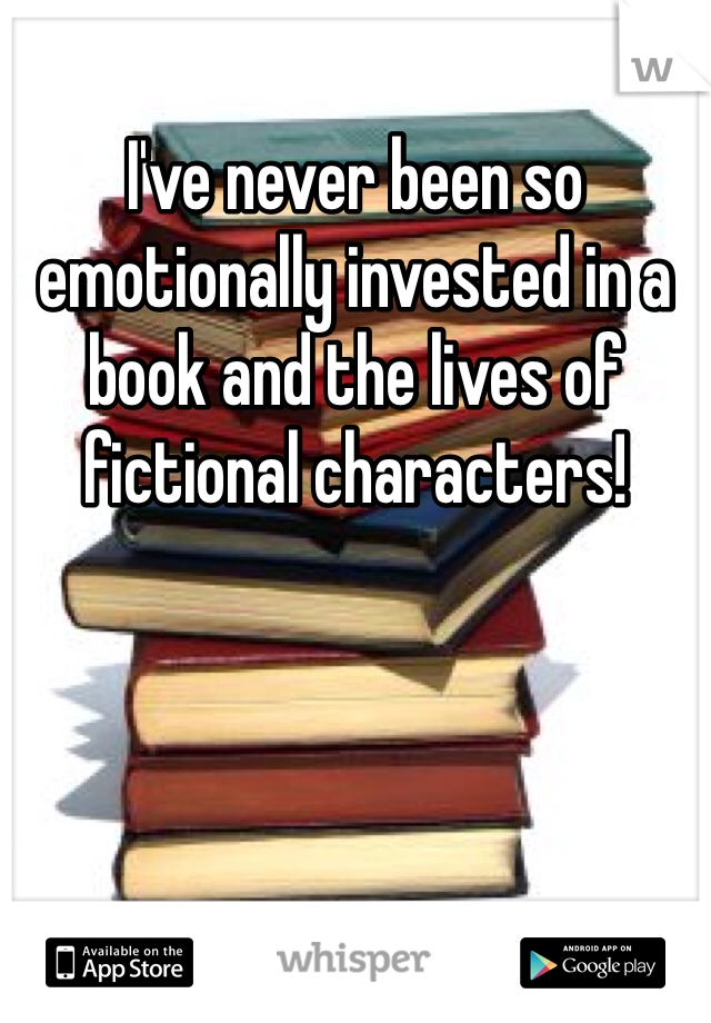 I've never been so emotionally invested in a book and the lives of fictional characters!