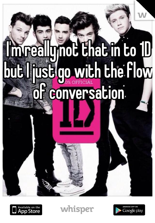 I'm really not that in to 1D but I just go with the flow of conversation