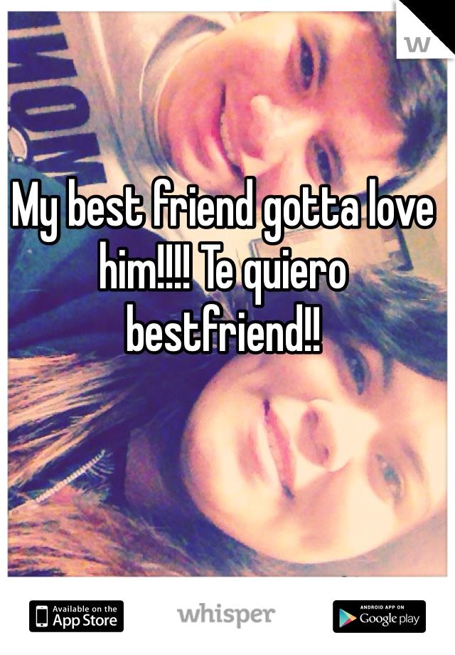 My best friend gotta love him!!!! Te quiero bestfriend!!