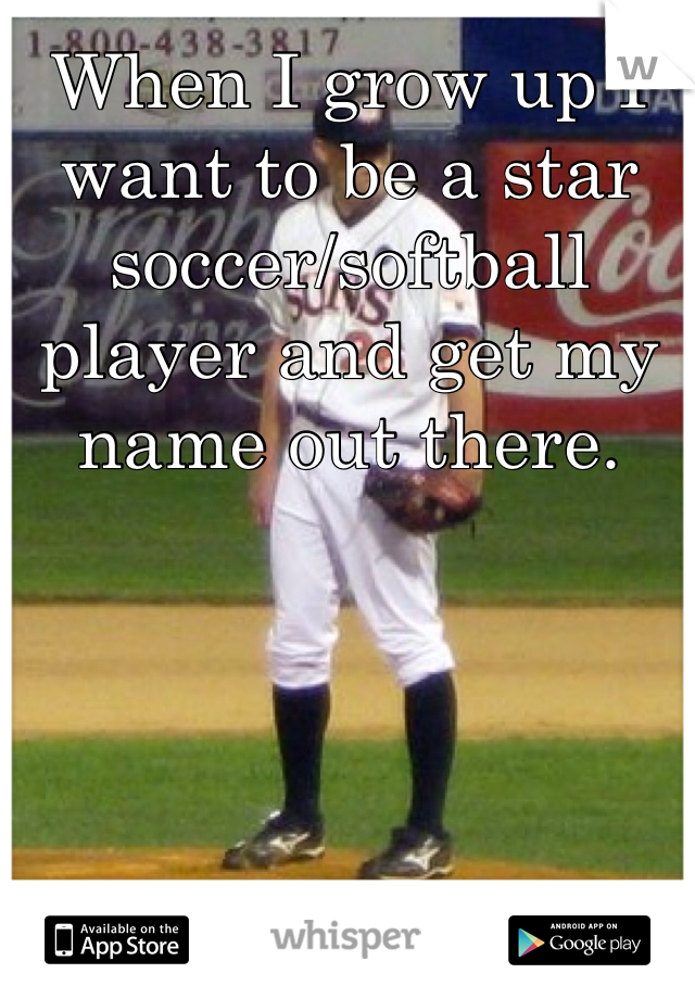 When I grow up I want to be a star soccer/softball player and get my name out there.
