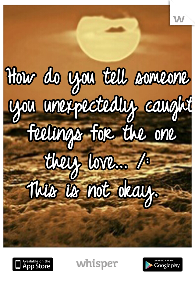 How do you tell someone you unexpectedly caught feelings for the one they love... /:  This is not okay.
