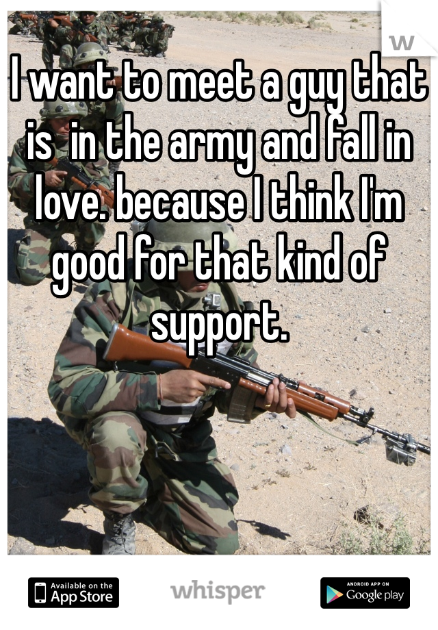 I want to meet a guy that is  in the army and fall in love. because I think I'm good for that kind of support.