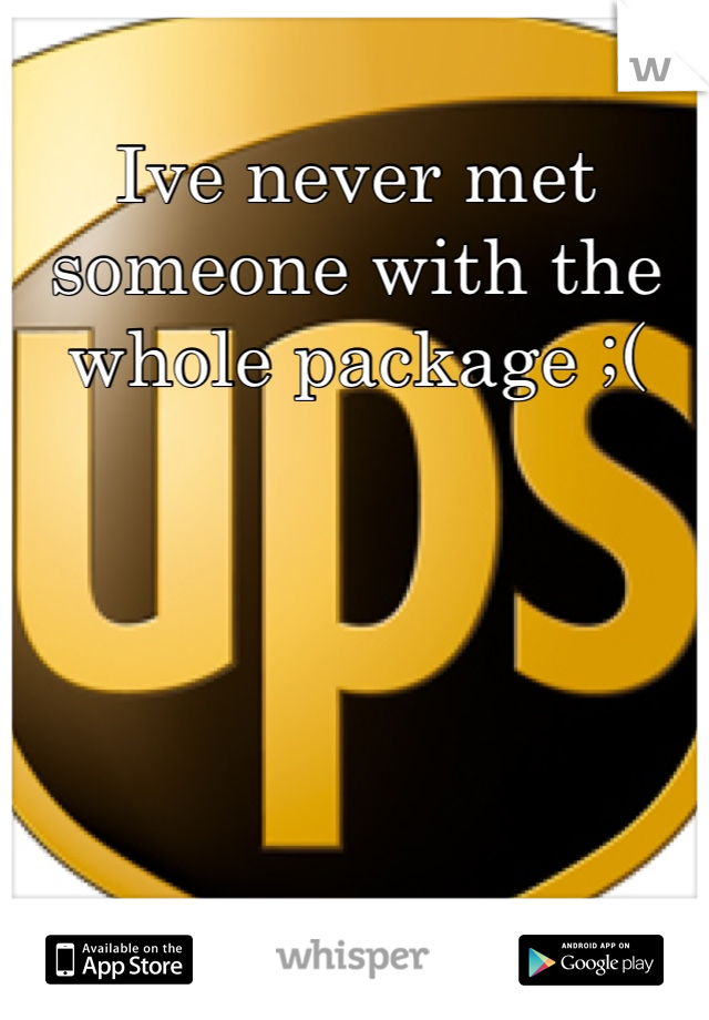 Ive never met someone with the whole package ;(