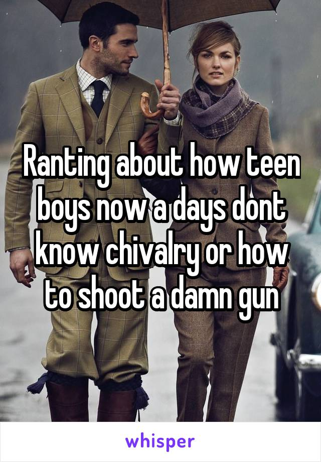 Ranting about how teen boys now a days dont know chivalry or how to shoot a damn gun