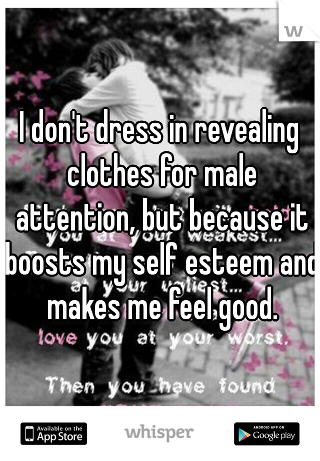 I don't dress in revealing clothes for male attention, but because it boosts my self esteem and makes me feel good.